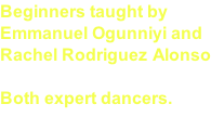 Beginners taught by  Emmanuel Ogunniyi and Rachel Rodriguez Alonso  Both expert dancers.