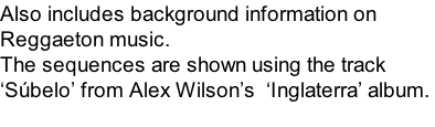 Also includes background information on  Reggaeton music.  The sequences are shown using the track   'Súbelo' from Alex Wilson's  'Inglaterra' album.